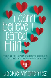 I Can't Believe I Dated Him : The Art of Knowing When to Break Up, When to Stay Single & When You've Met the One cover image