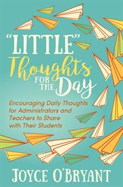 """""""Little"""" thoughts for the day : encouraging daily thoughts for administrators and teachers to share with their students cover image"""