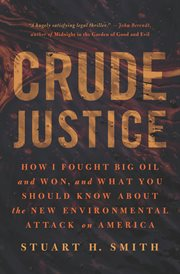 Crude justice : how I fought big oil and won, and what you should know about the new environmental attack on America cover image