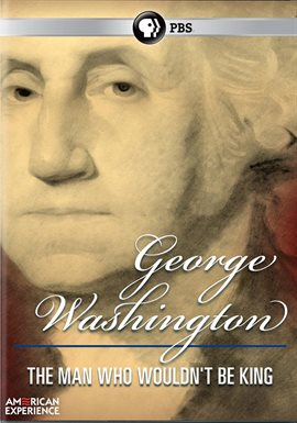 American Experience: George Washington: The Man Who Wouldn't Be King / David McCullough