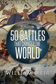 50 battles that changed the world : : the conflicts that most influenced the course of history cover image