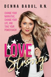 Love strong. Change Your Narrative, Change Your Life, and Take Your Power Back! cover image