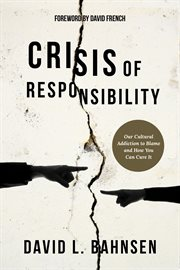 Crisis of Responsibility : Our Cultural Addiction to Blame and How You Can Cure It cover image