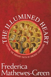 The illumined heart: capture the vibrant faith of ancient Christians cover image
