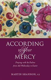 According to your mercy : praying with the Psalms from Ash Wednesday to Easter cover image