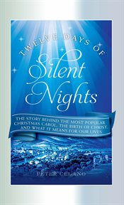 Twelve days of silent nights : the story behind the most popular Christmas carol, the birth of Christ, and what it means for our lives cover image