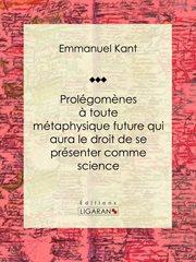 Prolégomènes à toute métaphysique future qui aura le droit de se présenter comme science : Suivis de deux autres fragments du même auteur, relatifs à la Critique de la raison pure cover image