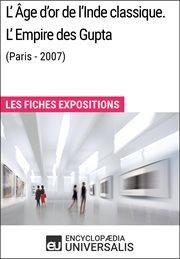 L'Âge d'or de l'Inde classique : :  L'Empire des Gupta (Paris - 2007) -- les fiches exposition d'Universalis cover image