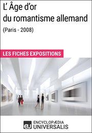 L'ge d'or du romantisme allemand (paris - 2008). Les Fiches Exposition d'Universalis cover image