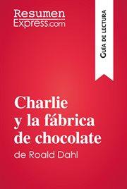 Charlie y la fábrica de chocolate de Roald Dahl (Guía de lectura) : Resumen y análisis completo cover image