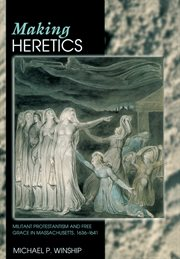 Making heretics. Militant Protestantism and Free Grace in Massachusetts, 1636-1641 cover image