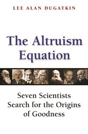 The altruism equation. Seven Scientists Search for the Origins of Goodness cover image