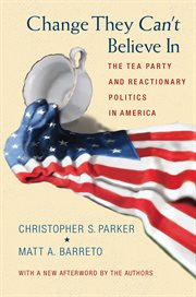 Change They Can't Believe In : the Tea Party and Reactionary Politics in America cover image