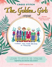 Cross stitch the Golden Girls : 12 patterns inspired by your favorite sassy seniors cover image