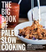 The big book of Paleo slow cooking : 200 nourishing recipes that cook carefree, for everyday dinners and weekend feasts cover image
