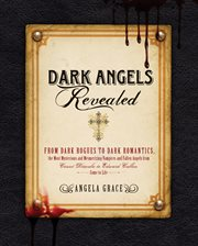 Dark angels revealed : from dark rogues to dark romantics, the secret lives of the most mysterious & mesmerizing vampires and fallen angels from Count Dracula to Edward Cullen cover image