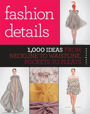 Fashion details : 1,000 ideas from neckline to waistline, pockets to pleats cover image
