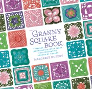 The granny square book: timeless techniques & fresh ideas for crocheting square by square cover image