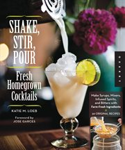 Shake, stir, pour: [fresh homegrown cocktails : make syrups, mixers, infused spirits, and bitters with farm-fresh ingredients : 50 original recipes cover image