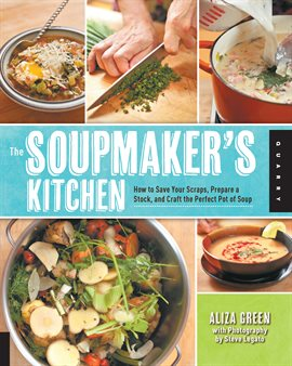 The Soupmaker's Kitchen: How to Save Your Scraps, Prepare a Stock, and Craft the Perfect Pot of Soup by Aliza Green