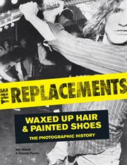 The Replacements : waxed-up hair and painted shoes : the photographic history cover image