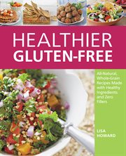 Healthier gluten-free: all-natural, whole-grain recipes that get rid of the refined starches, fillers, and chemical gums for a truly healthy gluten-free diet cover image