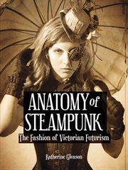 Anatomy of steampunk : the fashion of Victorian futurism cover image