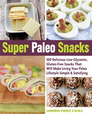 Super paleo snacks: 100 delicious low-glycemic, gluten-free snacks that will make living your paleo lifestyle simple & satisfying cover image