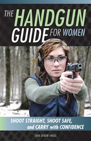 The handgun guide for women: shoot safe, shoot straight, and carry with confidence cover image