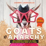 Goats of anarchy : one woman's quest to save the world one goat at a time cover image