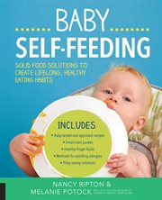 Baby self-feeding : solid food solutions to create lifelong, healthy eating habits cover image