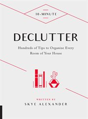 10-minute declutter : hundreds of tips to organize every room of your house cover image