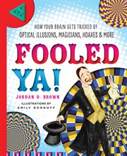 Fooled ya! : how your brain gets tricked by optical illusions, magicians, hoaxes & more cover image