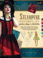 Steampunk & cosplay fashion design & illustration : more than 50 ideas for learning to design your own neo-Victorian costumes and accessories cover image