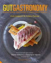 Gut gastronomy: revolutionise your eating to create great health cover image