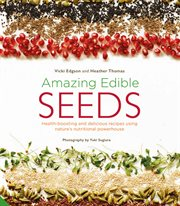 Amazing edible seeds : health-boosting and delicious recipes using nature's nutritional powerhouse cover image