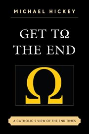 Get to the end : a Catholic's view of the end times cover image