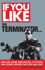 If you like the The Terminator--here are over 200 movies, TV shows, and other oddities that you will love cover image