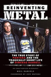Reinventing metal : the true story of Pantera and the tragically short life of Dimebag Darrell : an unauthorized biography cover image