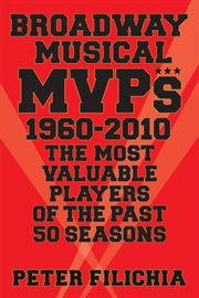 Broadway musical MVPs, 1960--2010 : the most valuable players of the past fifty seasons cover image