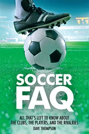 Soccer FAQ : all that's left to know about the clubs, the players, and the rivalries cover image