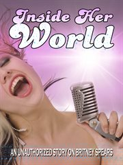 Inside her world. An unauthorized story on Britney Spears cover image