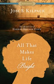 All that makes life bright : the life and love of Harriet Beecher Stowe cover image