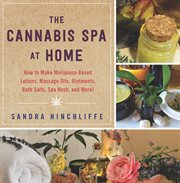 The cannabis spa at home : how to make marijuana-infused lotions, massage oils, ointments, bath salts, spa nosh, and more cover image