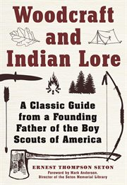 Woodcraft and Indian Lore : a Classic Guide from a Founding Father of the Boy Scouts of America cover image