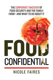 Food confidential : the corporate takeover of food security and family farm--and what to do about it cover image