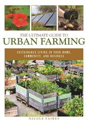 The ultimate guide to urban farming : sustainable living in your home, community, and business cover image
