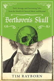 Beethoven's skull. Dark, Strange, and Fascinating Tales from the World of Classical Music and Beyond cover image
