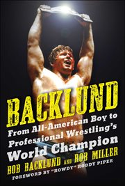 Backlund : from all-American boy to professional wrestling's world champion cover image