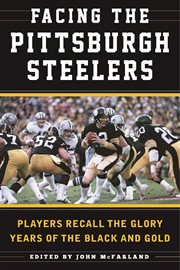 Facing the Pittsburgh Steelers : Players Recall the Glory Years of the Black and Gold cover image